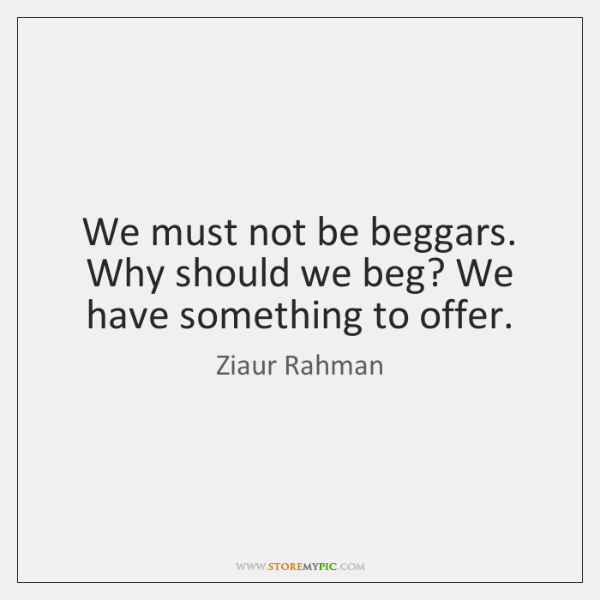 We must not be beggars. Why should we beg? We have something ...