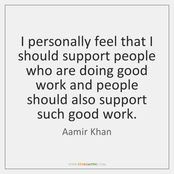 I personally feel that I should support people who are doing good ...
