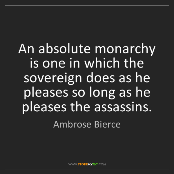 Ambrose Bierce: An absolute monarchy is one in which the sovereign does...