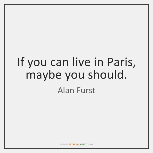If you can live in Paris, maybe you should.