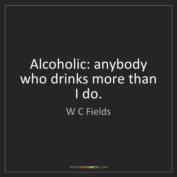 W C Fields: Alcoholic: anybody who drinks more than I do.