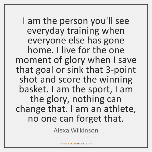 I am the person you'll see everyday training when everyone else has ...
