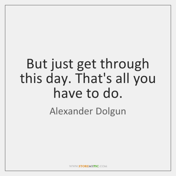 But just get through this day. That's all you have to do.
