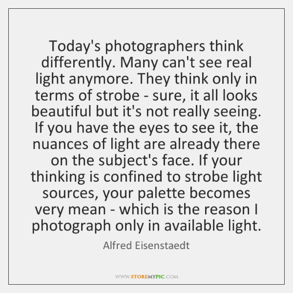 Today's photographers think differently. Many can't see real light anymore. They think ...