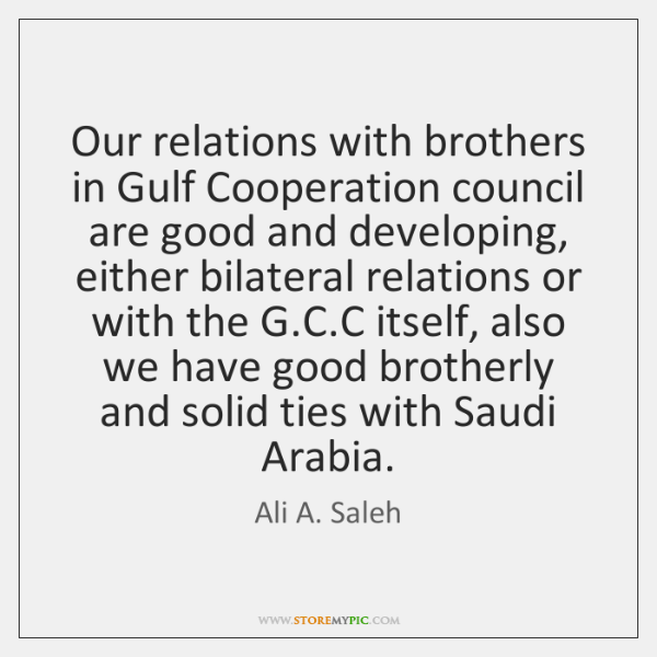 Our relations with brothers in Gulf Cooperation council are good and developing, ...