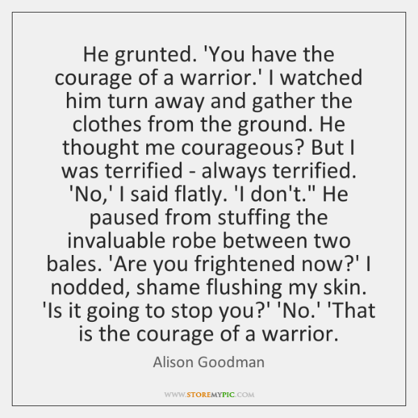 He grunted. 'You have the courage of a warrior.' I watched ...