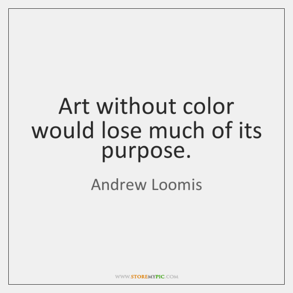 Art without color would lose much of its purpose.