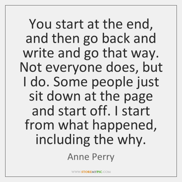 You start at the end, and then go back and write and ...