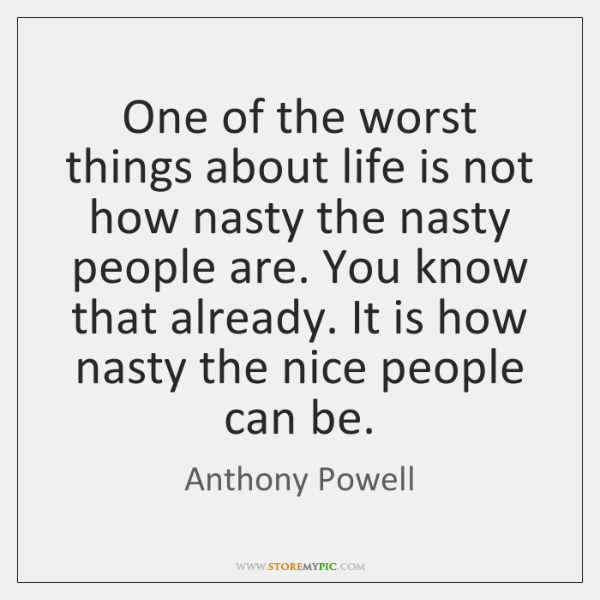 One of the worst things about life is not how nasty the ...
