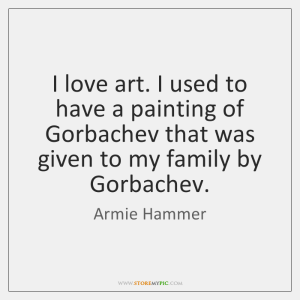 I love art. I used to have a painting of Gorbachev that ...