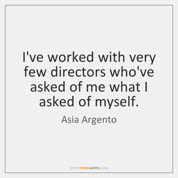 I've worked with very few directors who've asked of me what I ...