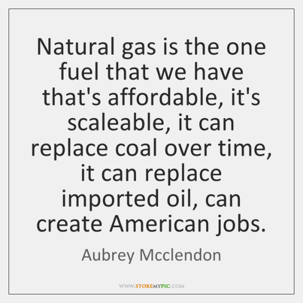 Natural gas is the one fuel that we have that's affordable, it's ...