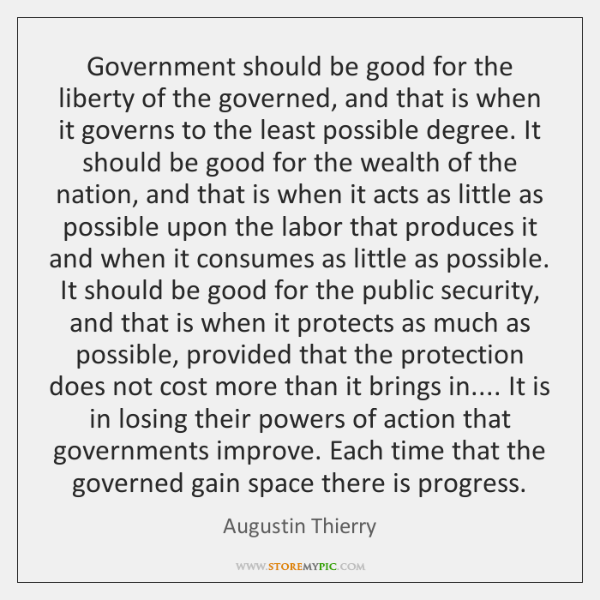 Government should be good for the liberty of the governed, and that ...