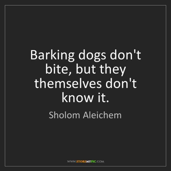 Sholom Aleichem: Barking dogs don't bite, but they themselves don't know...