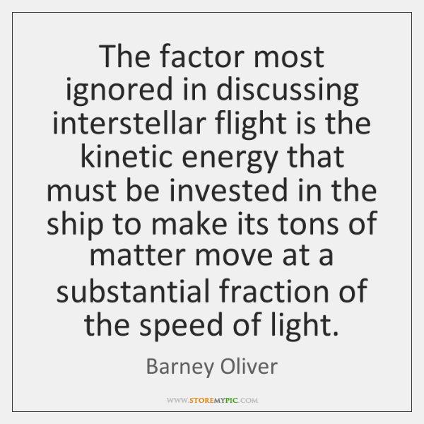 The factor most ignored in discussing interstellar flight is the kinetic energy ...
