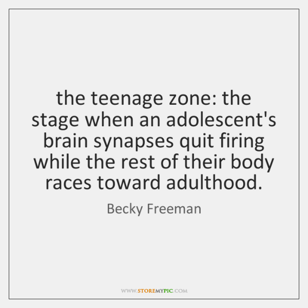 the teenage zone: the stage when an adolescent's brain synapses quit firing ...
