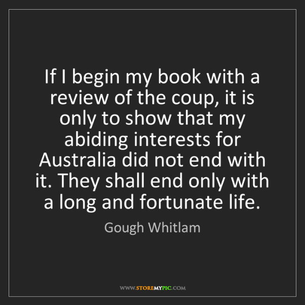 Gough Whitlam: If I begin my book with a review of the coup, it is only...