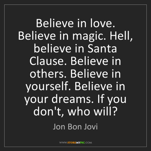 Jon Bon Jovi: Believe in love. Believe in magic. Hell, believe in Santa...