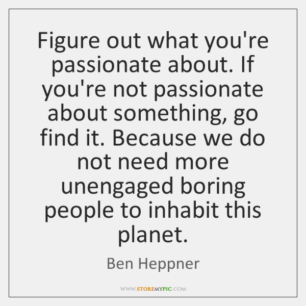 Figure out what you're passionate about. If you're not passionate about something, ...