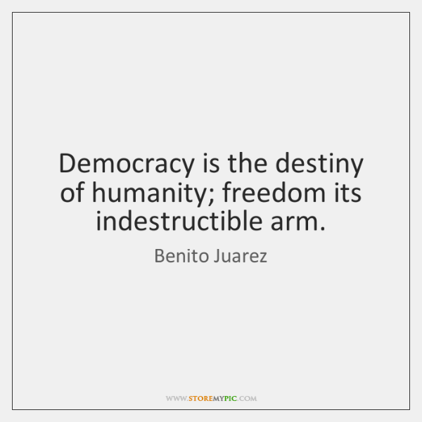 Democracy is the destiny of humanity; freedom its indestructible arm.
