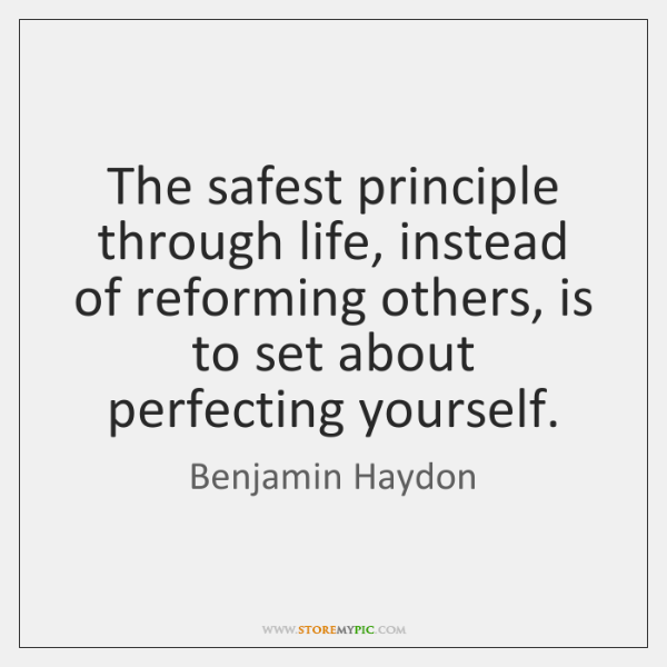 The safest principle through life, instead of reforming others, is to set ...