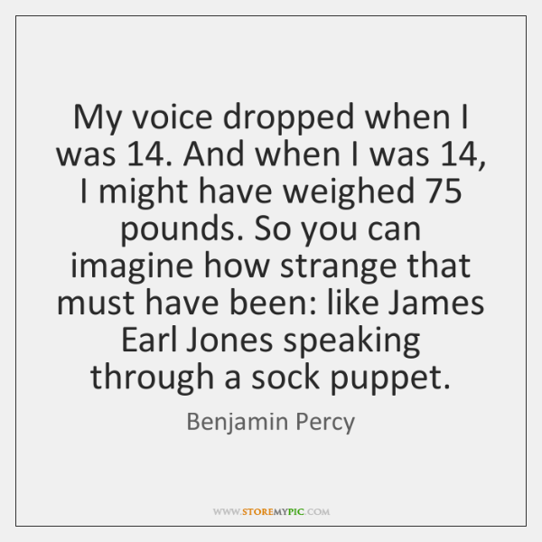 My voice dropped when I was 14. And when I was 14, I might ...