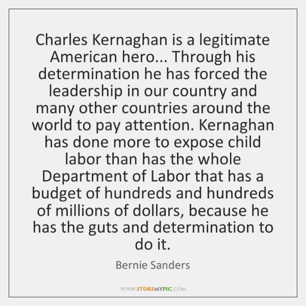 Charles Kernaghan is a legitimate American hero... Through his determination he has ...