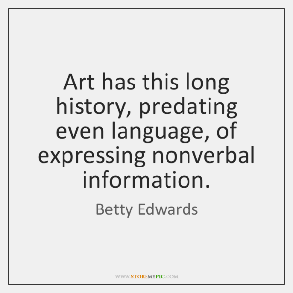 Art has this long history, predating even language, of expressing nonverbal information.