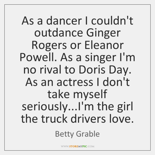 As a dancer I couldn't outdance Ginger Rogers or Eleanor Powell. As ...