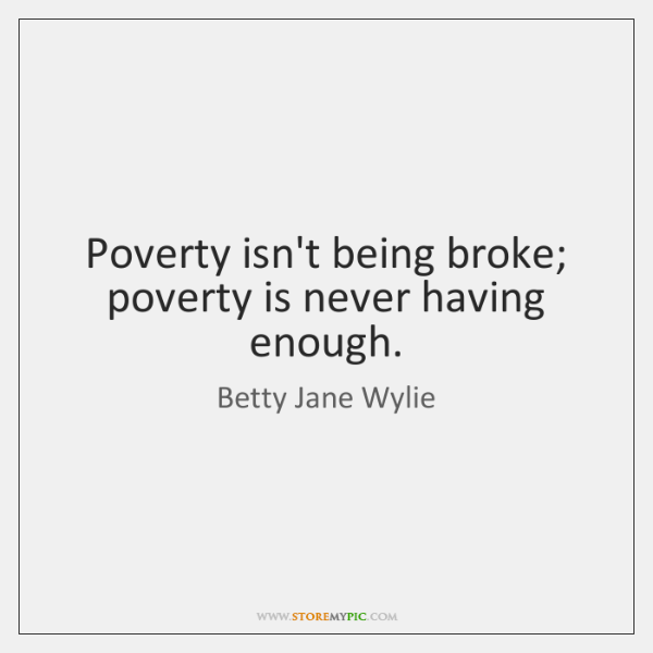 Poverty isn't being broke; poverty is never having enough.