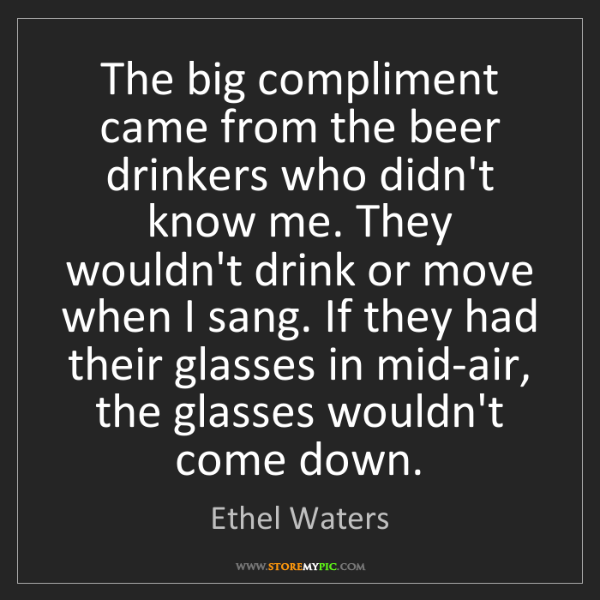 Ethel Waters: The big compliment came from the beer drinkers who didn't...