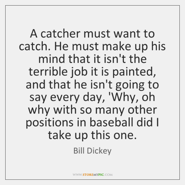 A catcher must want to catch. He must make up his mind ...