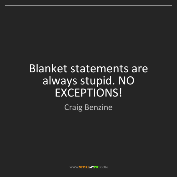 Craig Benzine: Blanket statements are always stupid. NO EXCEPTIONS!
