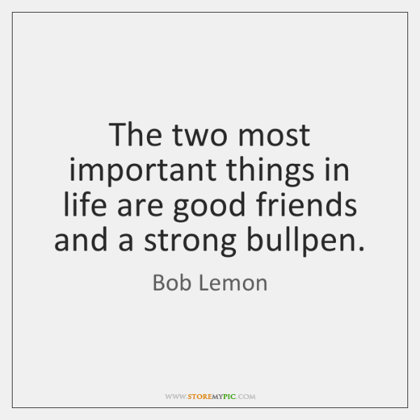 The two most important things in life are good friends and a ...