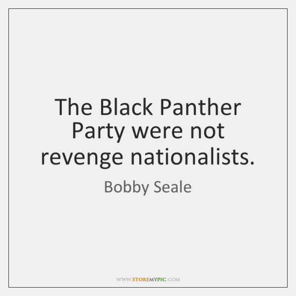 The Black Panther Party were not revenge nationalists.