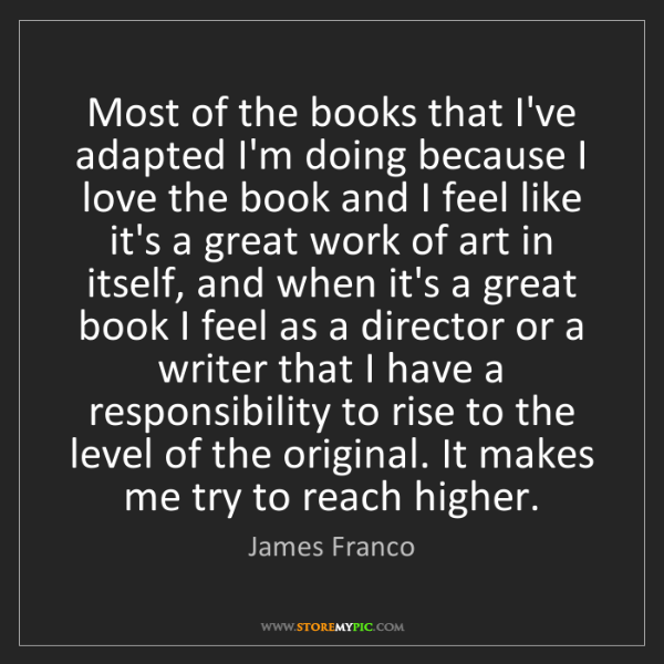 James Franco: Most of the books that I've adapted I'm doing because...