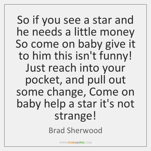 So if you see a star and he needs a little money ...