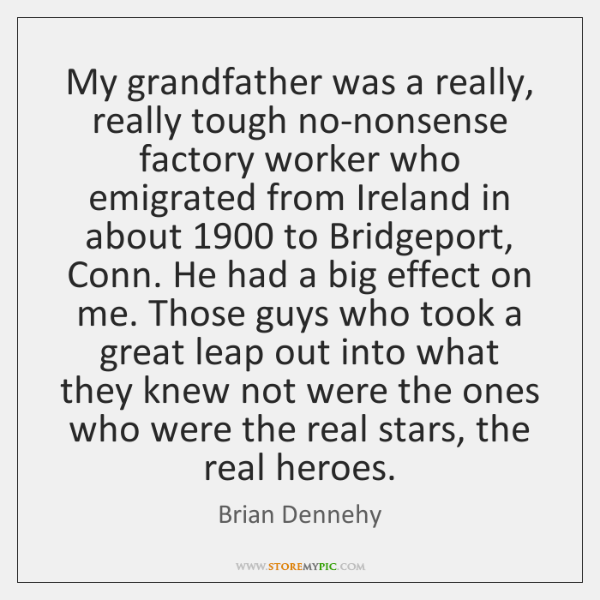 My grandfather was a really, really tough no-nonsense factory worker who emigrated ...