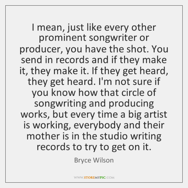 I mean, just like every other prominent songwriter or producer, you have ...