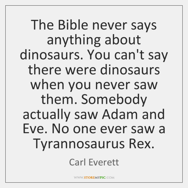 The Bible never says anything about dinosaurs. You can't say there were ...