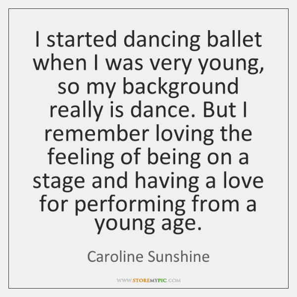 I started dancing ballet when I was very young, so my background ...