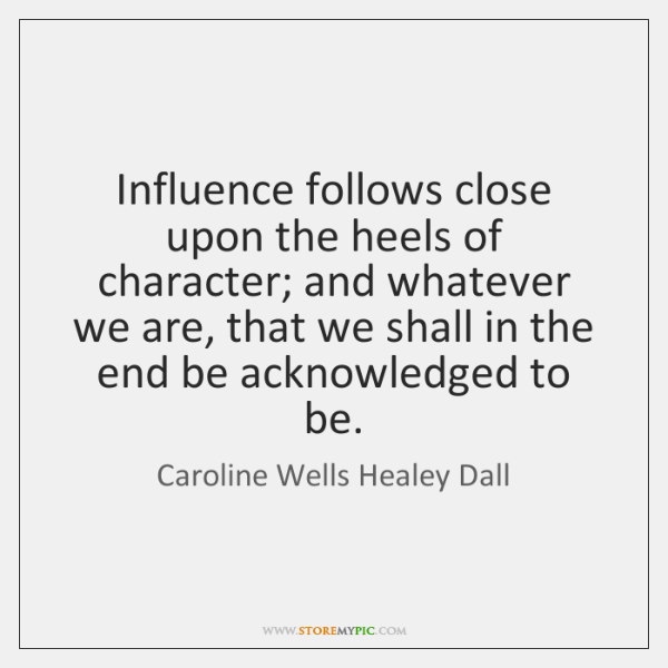 Influence follows close upon the heels of character; and whatever we are, ...