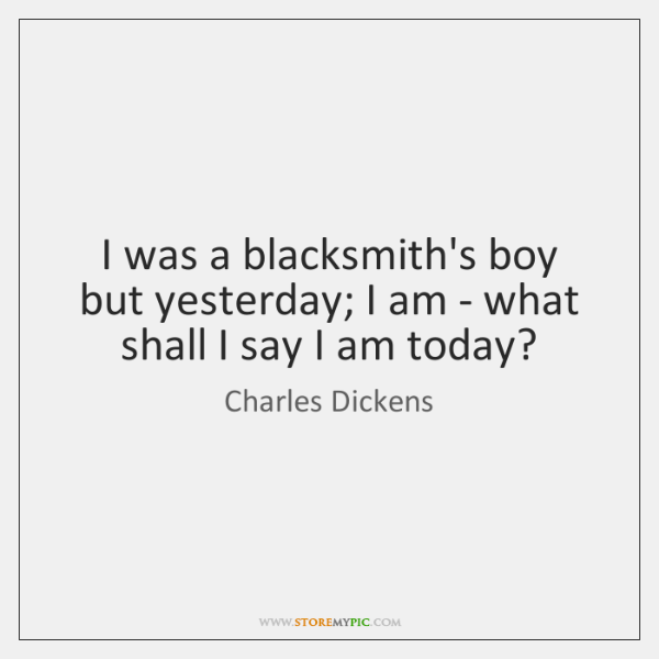 I was a blacksmith's boy but yesterday; I am - what shall ...