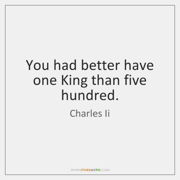 You had better have one King than five hundred.