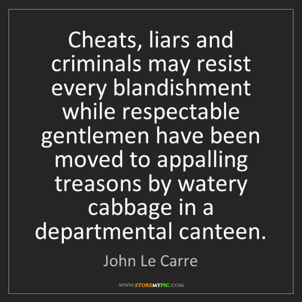 John Le Carre: Cheats, liars and criminals may resist every blandishment...