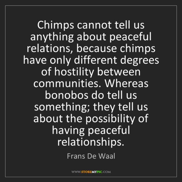 Frans De Waal: Chimps cannot tell us anything about peaceful relations,...