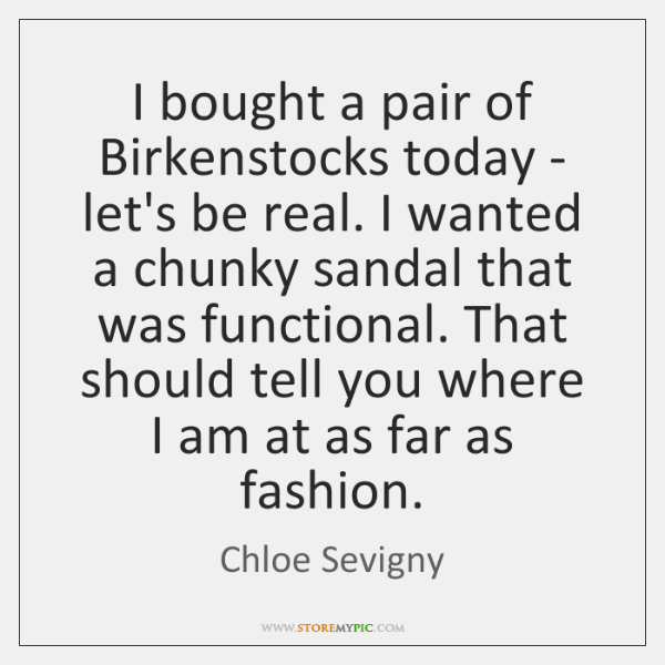 I bought a pair of Birkenstocks today - let's be real. I ...