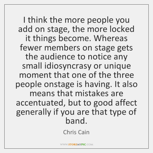 I think the more people you add on stage, the more locked ...