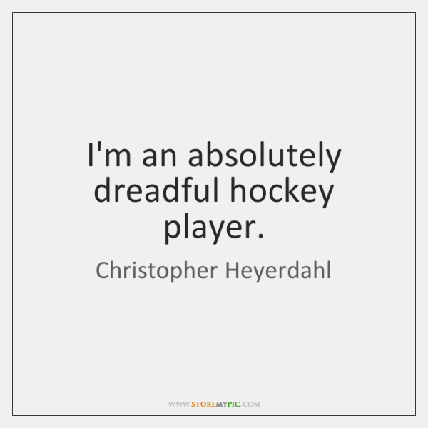 I'm an absolutely dreadful hockey player.