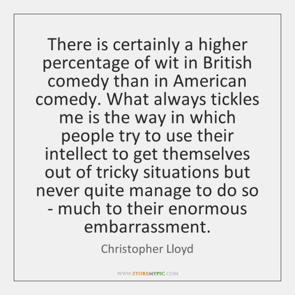 There is certainly a higher percentage of wit in British comedy than ...
